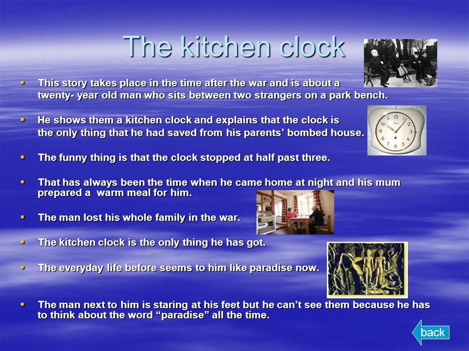 The kitchen clock This story takes place in the time after the war and is about a This story takes place in the time after the war and is about a twenty- year old man who sits between two strangers on a park bench.