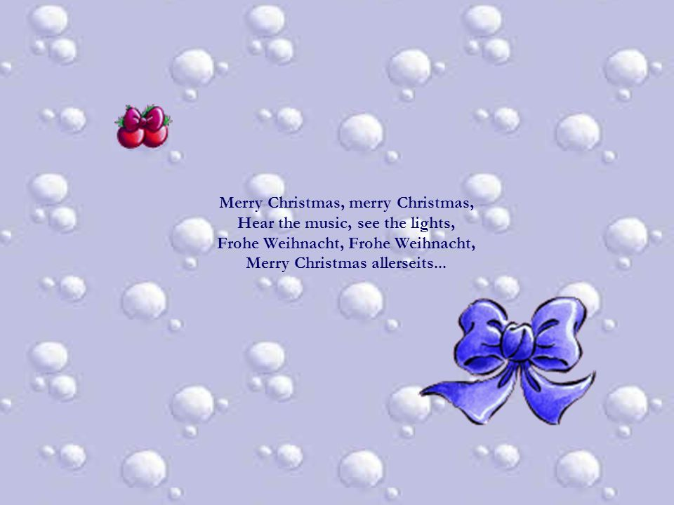 Merry Christmas, merry Christmas, Hear the music, see the lights, Frohe Weihnacht, Frohe Weihnacht, Merry Christmas allerseits...