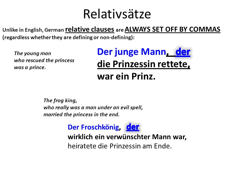 Relativsätze Unlike in English, German relative clauses are ALWAYS SET OFF BY COMMAS (regardless whether they are defining or non-defining): The young man who rescued the princess was a prince.