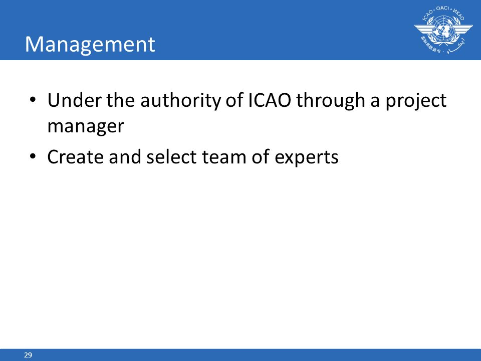 Management Under the authority of ICAO through a project manager Create and select team of experts 29