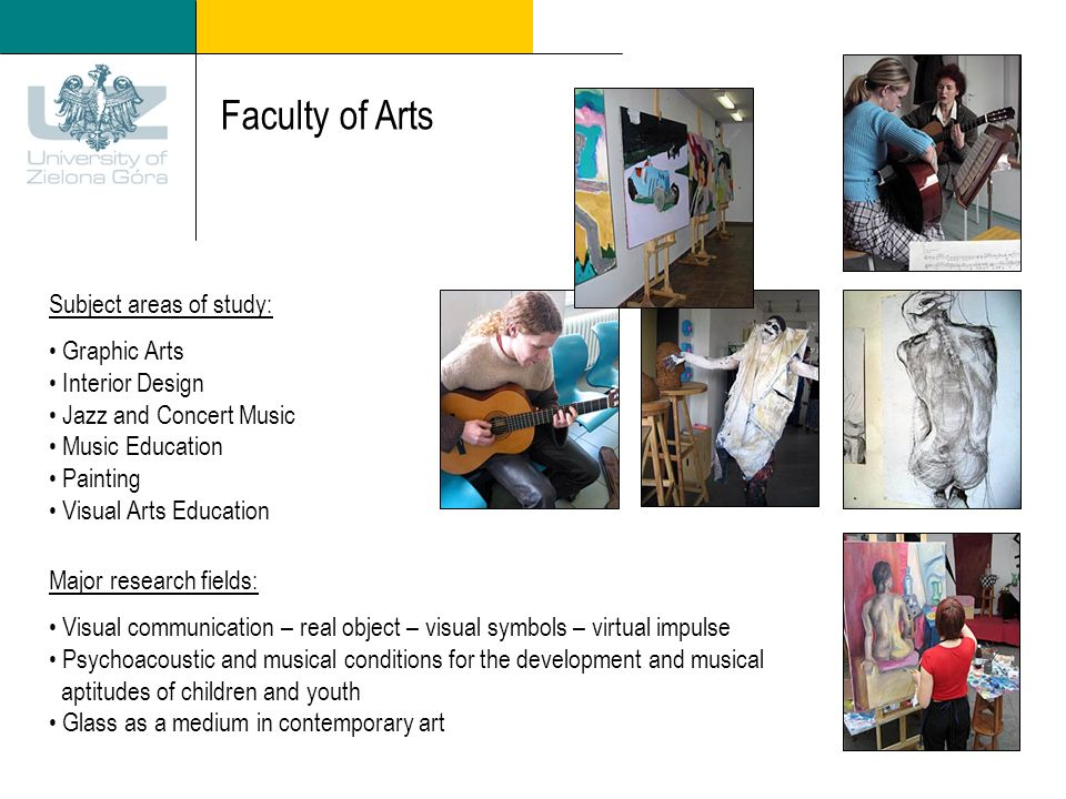 Faculty of Arts Subject areas of study: Graphic Arts Interior Design Jazz and Concert Music Music Education Painting Visual Arts Education Major research fields: Visual communication – real object – visual symbols – virtual impulse Psychoacoustic and musical conditions for the development and musical aptitudes of children and youth Glass as a medium in contemporary art