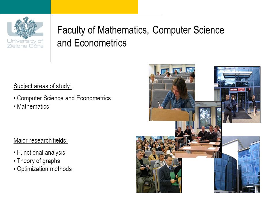 Faculty of Mathematics, Computer Science and Econometrics Subject areas of study: Computer Science and Econometrics Mathematics Major research fields: Functional analysis Theory of graphs Optimization methods