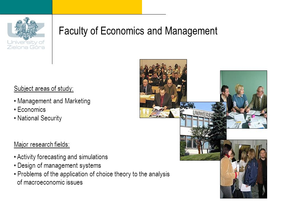 Faculty of Economics and Management Subject areas of study: Management and Marketing Economics National Security Major research fields: Activity forecasting and simulations Design of management systems Problems of the application of choice theory to the analysis of macroeconomic issues