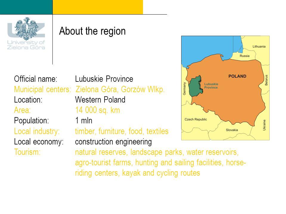 About the region Official name: Lubuskie Province Municipal centers: Zielona Góra, Gorzów Wlkp. Location: Western Poland Area: 14 000 sq. km Populatio