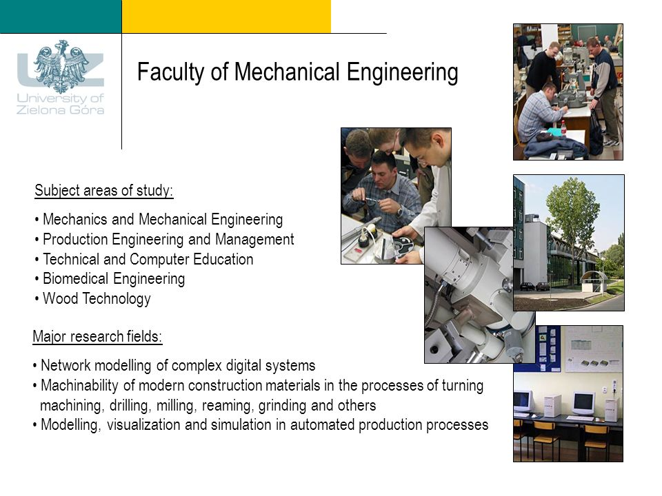 Faculty of Mechanical Engineering Subject areas of study: Mechanics and Mechanical Engineering Production Engineering and Management Technical and Computer Education Biomedical Engineering Wood Technology Major research fields: Network modelling of complex digital systems Machinability of modern construction materials in the processes of turning machining, drilling, milling, reaming, grinding and others Modelling, visualization and simulation in automated production processes