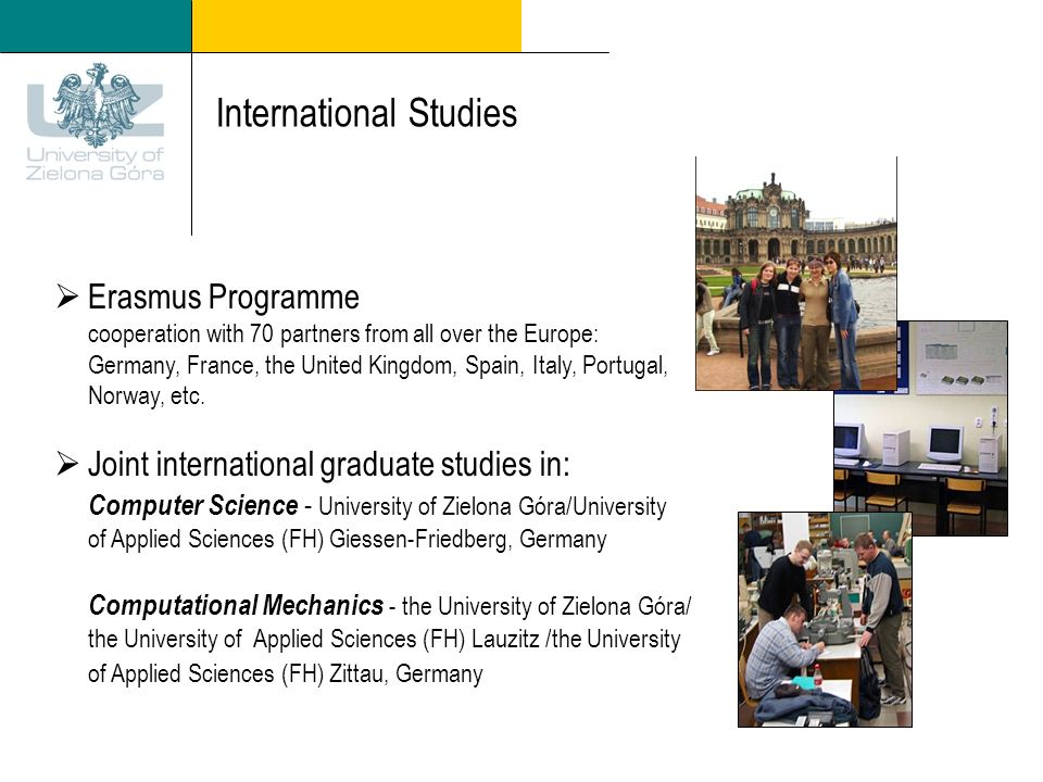 International Studies Erasmus Programme cooperation with 70 partners from all over the Europe: Germany, France, the United Kingdom, Spain, Italy, Portugal, Norway, etc.