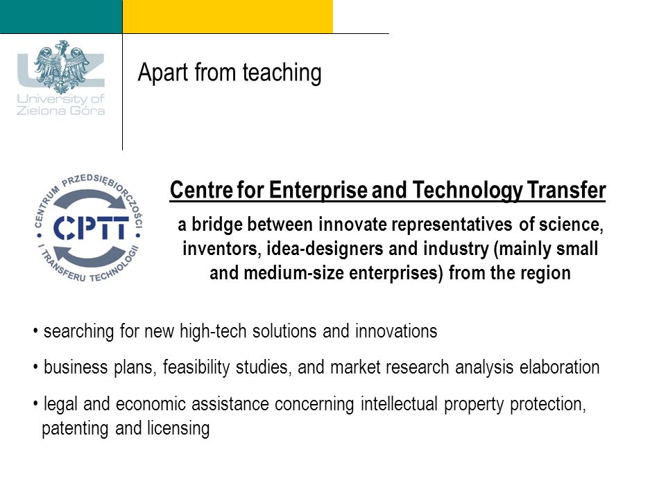 Apart from teaching Centre for Enterprise and Technology Transfer a bridge between innovate representatives of science, inventors, idea-designers and industry (mainly small and medium-size enterprises) from the region searching for new high-tech solutions and innovations business plans, feasibility studies, and market research analysis elaboration legal and economic assistance concerning intellectual property protection, patenting and licensing