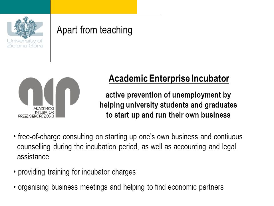 Apart from teaching Academic Enterprise Incubator active prevention of unemployment by helping university students and graduates to start up and run their own business free-of-charge consulting on starting up ones own business and contiuous counselling during the incubation period, as well as accounting and legal assistance providing training for incubator charges organising business meetings and helping to find economic partners