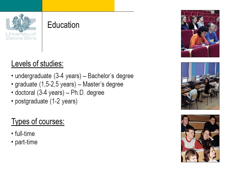 Education Levels of studies: undergraduate (3-4 years) – Bachelors degree graduate (1,5-2,5 years) – Masters degree doctoral (3-4 years) – Ph.D.