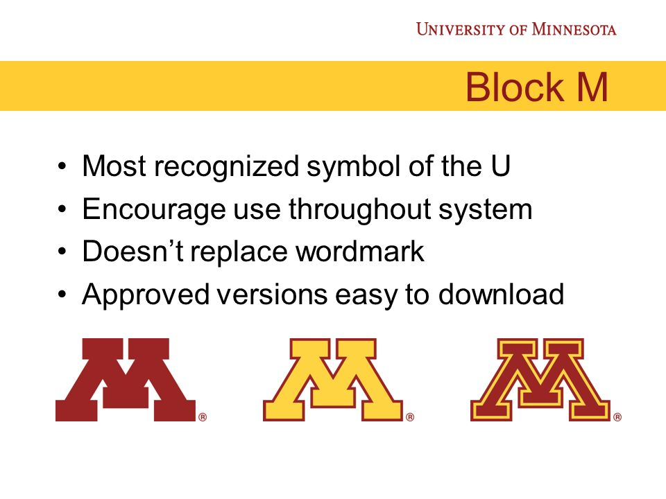 Block M Most recognized symbol of the U Encourage use throughout system Doesnt replace wordmark Approved versions easy to download
