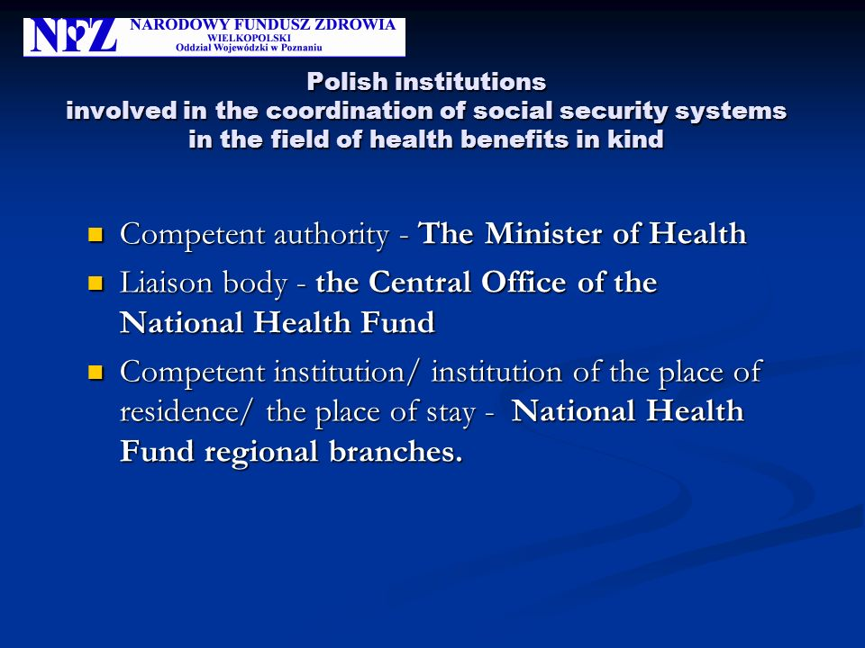 Polish institutions involved in the coordination of social security systems in the field of health benefits in kind Competent authority - The Minister of Health Competent authority - The Minister of Health Liaison body - the Central Office of the National Health Fund Liaison body - the Central Office of the National Health Fund Competent institution/ institution of the place of residence/ the place of stay - National Health Fund regional branches.