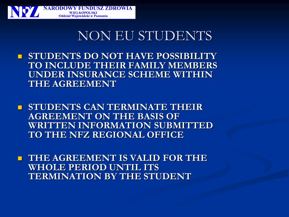 NON EU STUDENTS STUDENTS DO NOT HAVE POSSIBILITY TO INCLUDE THEIR FAMILY MEMBERS UNDER INSURANCE SCHEME WITHIN THE AGREEMENT STUDENTS DO NOT HAVE POSSIBILITY TO INCLUDE THEIR FAMILY MEMBERS UNDER INSURANCE SCHEME WITHIN THE AGREEMENT STUDENTS CAN TERMINATE THEIR AGREEMENT ON THE BASIS OF WRITTEN INFORMATION SUBMITTED TO THE NFZ REGIONAL OFFICE STUDENTS CAN TERMINATE THEIR AGREEMENT ON THE BASIS OF WRITTEN INFORMATION SUBMITTED TO THE NFZ REGIONAL OFFICE THE AGREEMENT IS VALID FOR THE WHOLE PERIOD UNTIL ITS TERMINATION BY THE STUDENT THE AGREEMENT IS VALID FOR THE WHOLE PERIOD UNTIL ITS TERMINATION BY THE STUDENT
