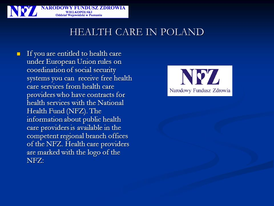 HEALTH CARE IN POLAND If you are entitled to health care under European Union rules on coordination of social security systems you can receive free health care services from health care providers who have contracts for health services with the National Health Fund (NFZ).