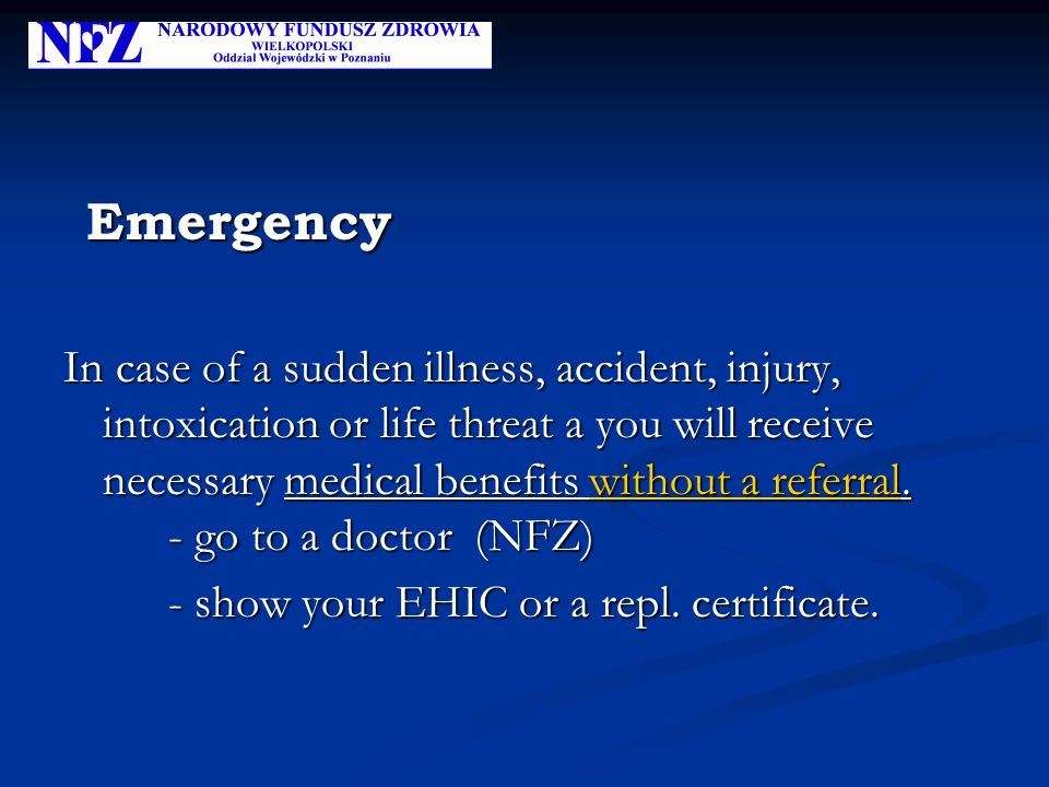 Emergency Emergency In case of a sudden illness, accident, injury, intoxication or life threat a you will receive necessary medical benefits without a referral.