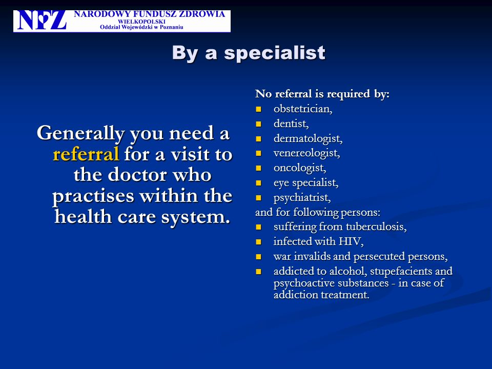 By a specialist By a specialist Generally you need a referral for a visit to the doctor who practises within the health care system. No referral is re