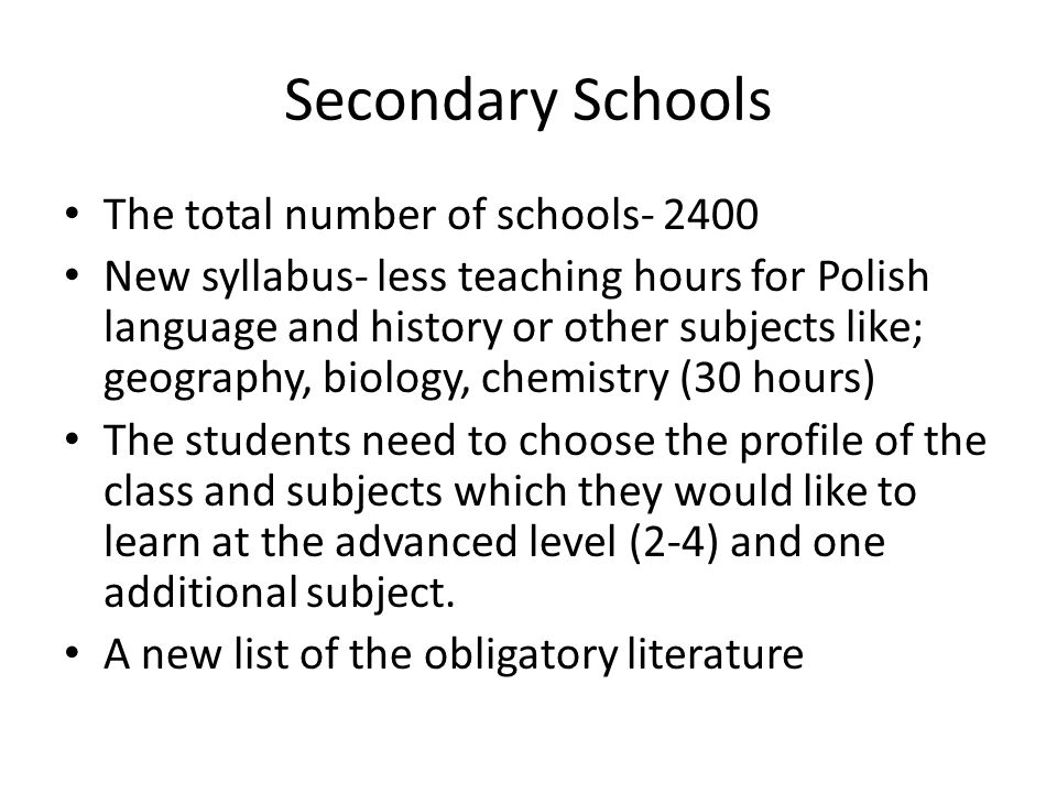 Secondary Schools The total number of schools- 2400 New syllabus- less teaching hours for Polish language and history or other subjects like; geography, biology, chemistry (30 hours) The students need to choose the profile of the class and subjects which they would like to learn at the advanced level (2-4) and one additional subject.