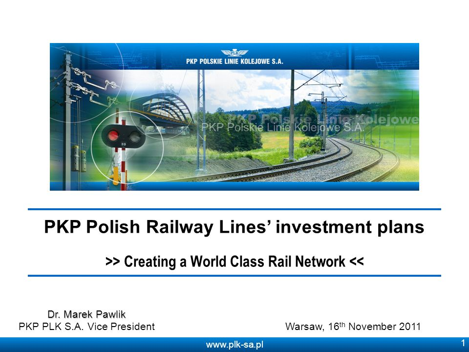www.plk-sa.pl 1 PKP Polish Railway Lines investment plans >> Creating a World Class Rail Network << Warsaw, 16 th November 2011 Dr.