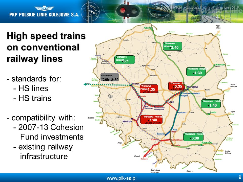www.plk-sa.pl 9 High speed trains on conventional railway lines High speed trains on conventional railway lines - standards for: - HS lines - HS trains - compatibility with: - 2007-13 Cohesion Fund investments - existing railway infrastructure 2:40 Warszawa - Gdańsk 1:35 około 340 km Warszawa - Poznań 0:35 około 120 km Warszawa - Łódź 1:40 około 345 km Warszawa - Wrocław 1:30 Warszawa -Białystok 1:40 Warszawa - Lublin 3:30 Warszawa - Rzeszów 3:1 5 Warszawa - Szczecin ok.