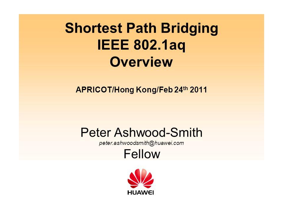 Shortest Path Bridging IEEE 802.1aq Overview APRICOT/Hong Kong/Feb 24 th 2011 Peter Ashwood-Smith peter.ashwoodsmith@huawei.com Fellow