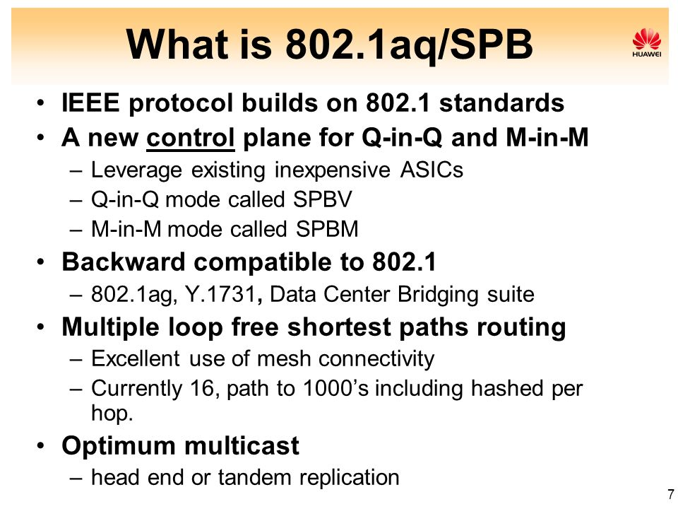 7 What is 802.1aq/SPB IEEE protocol builds on 802.1 standards A new control plane for Q-in-Q and M-in-M –Leverage existing inexpensive ASICs –Q-in-Q m