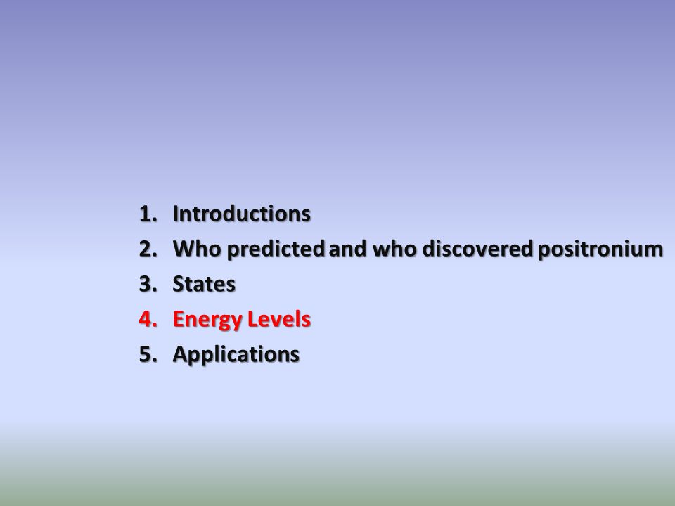 1.Introductions 2.Who predicted and who discovered positronium 3.States 4.Energy Levels 5.Applications