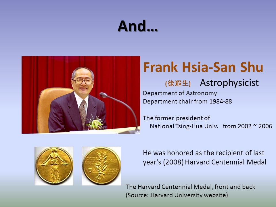 And… Frank Hsia-San Shu ( ) Astrophysicist Department of Astronomy Department chair from 1984-88 The former president of National Tsing-Hua Univ.