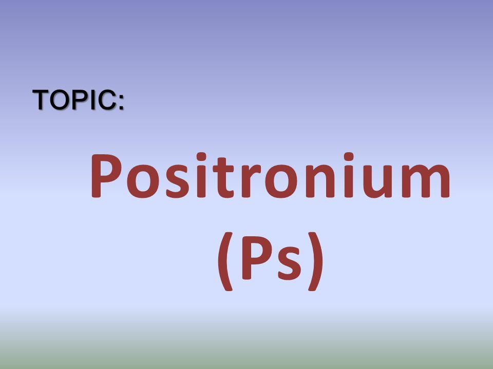 Positronium (Ps) TOPIC: