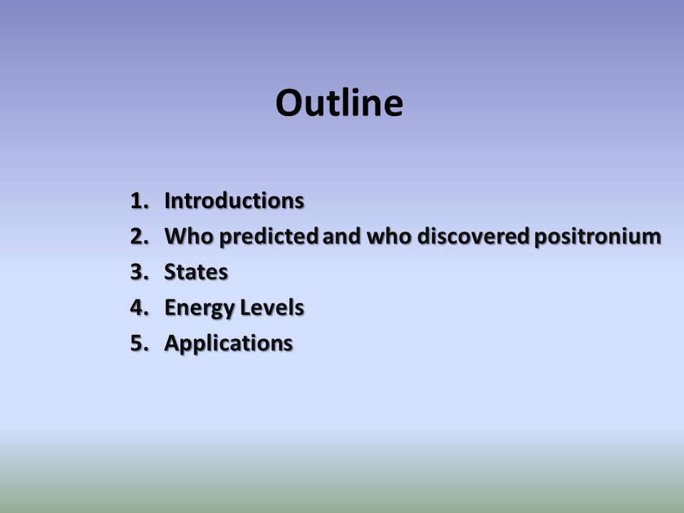 Outline 1.Introductions 2.Who predicted and who discovered positronium 3.States 4.Energy Levels 5.Applications