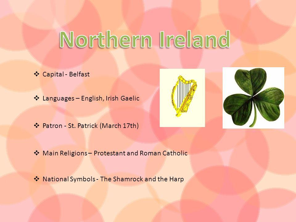 Capital - Belfast Languages – English, Irish Gaelic Patron - St. Patrick (March 17th) Main Religions – Protestant and Roman Catholic National Symbols