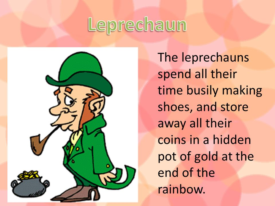 The leprechauns spend all their time busily making shoes, and store away all their coins in a hidden pot of gold at the end of the rainbow.