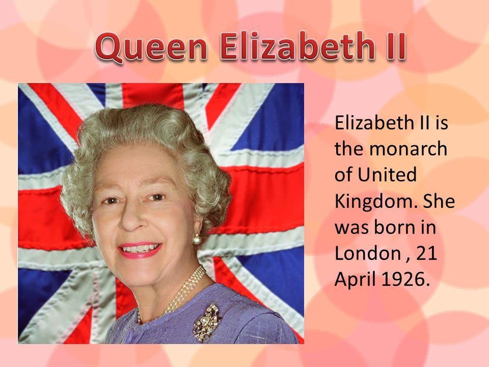 Elizabeth II is the monarch of United Kingdom. She was born in London 21 April 1926.