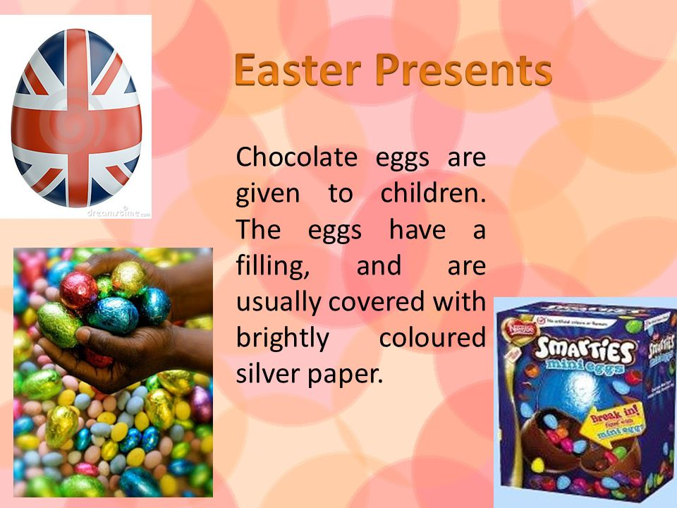Chocolate eggs are given to children. The eggs have a filling, and are usually covered with brightly coloured silver paper.