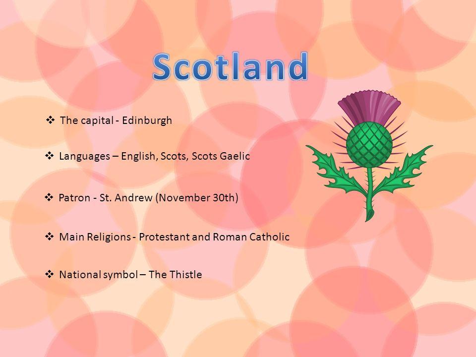 The capital - Edinburgh Languages – English, Scots, Scots Gaelic Patron - St. Andrew (November 30th) Main Religions - Protestant and Roman Catholic Na