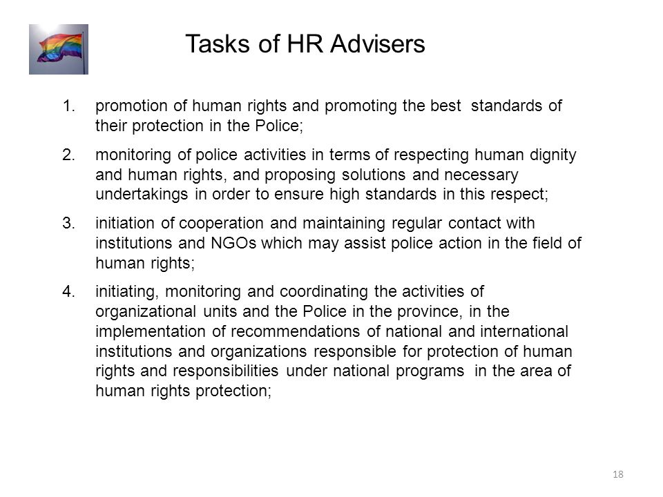 1.promotion of human rights and promoting the best standards of their protection in the Police; 2.monitoring of police activities in terms of respecting human dignity and human rights, and proposing solutions and necessary undertakings in order to ensure high standards in this respect; 3.initiation of cooperation and maintaining regular contact with institutions and NGOs which may assist police action in the field of human rights; 4.initiating, monitoring and coordinating the activities of organizational units and the Police in the province, in the implementation of recommendations of national and international institutions and organizations responsible for protection of human rights and responsibilities under national programs in the area of human rights protection; Tasks of HR Advisers 18
