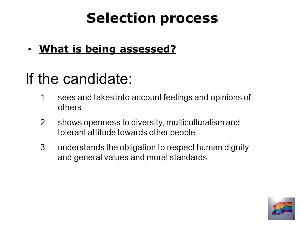 Selection process If the candidate: 1.sees and takes into account feelings and opinions of others 2.shows openness to diversity, multiculturalism and tolerant attitude towards other people 3.understands the obligation to respect human dignity and general values and moral standards What is being assessed.