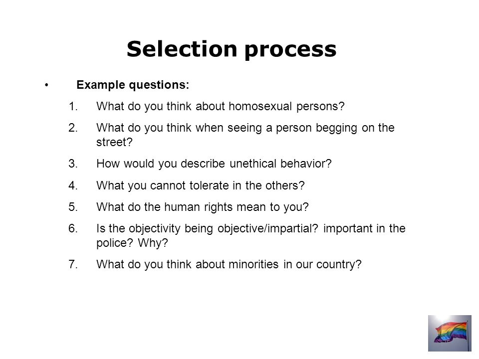 Selection process Example questions: 1.What do you think about homosexual persons.