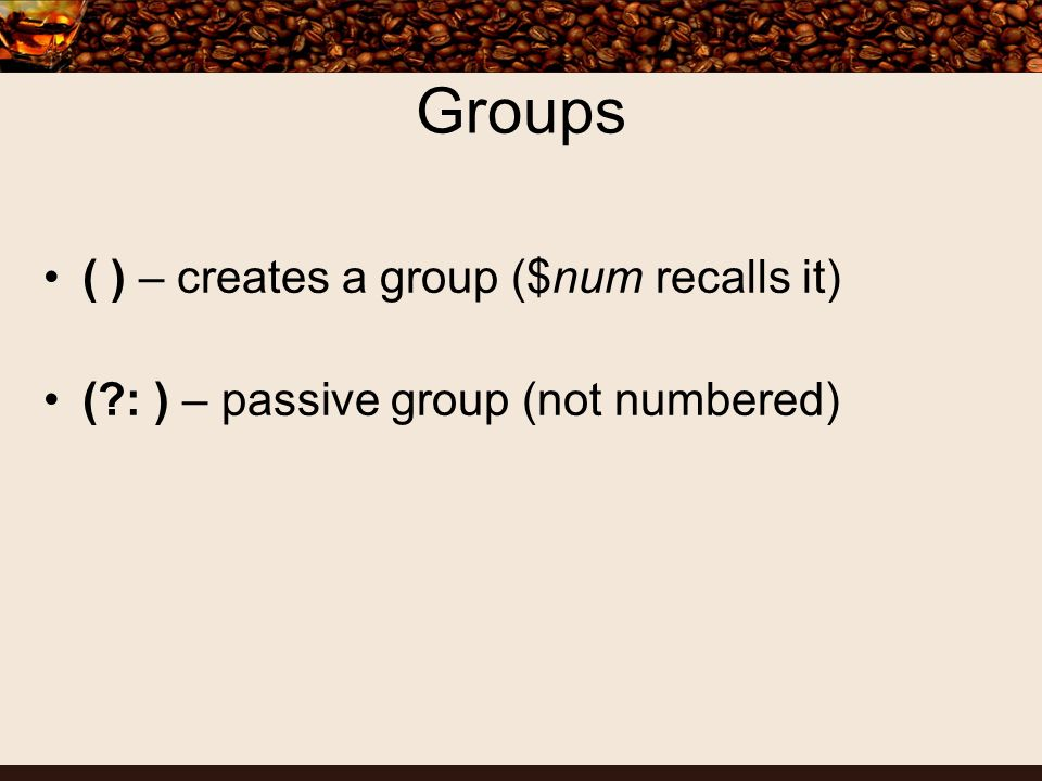 Groups ( ) – creates a group ($num recalls it) (?: ) – passive group (not numbered)