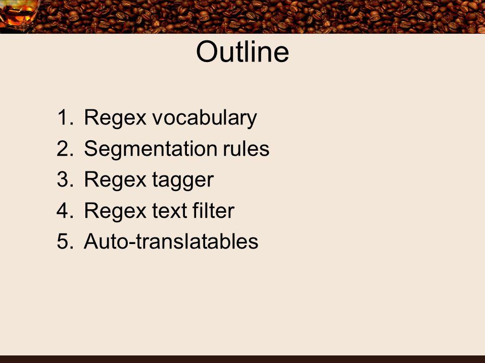 Outline 1.Regex vocabulary 2.Segmentation rules 3.Regex tagger 4.Regex text filter 5.Auto-translatables