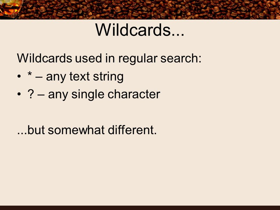 Wildcards... Wildcards used in regular search: * – any text string .