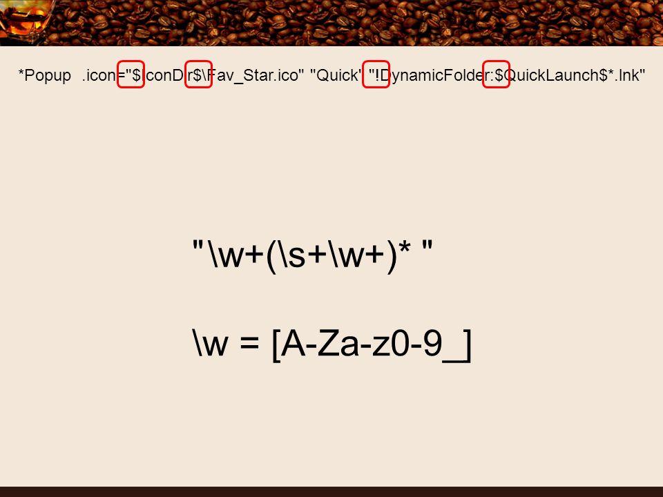 *Popup.icon= $IconDir$\Fav_Star.ico Quick !DynamicFolder:$QuickLaunch$*.lnk \w+(\s+\w+)* \w = [A-Za-z0-9_]