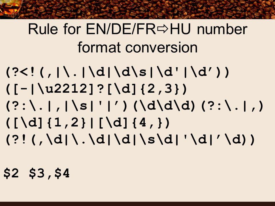 Rule for EN/DE/FR HU number format conversion ( <!(,|\.|\d|\d\s|\d |\d)) ([-|\u2212] [\d]{2,3}) ( :\.|,|\s| |)(\d\d\d)( :\.|,) ([\d]{1,2}|[\d]{4,}) ( !(,\d|\.\d|\d|\s\d| \d|\d)) $2 $3,$4