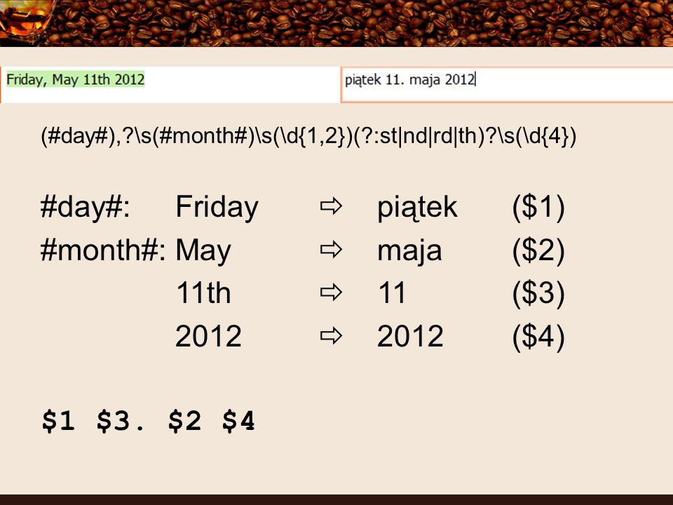 (#day#), \s(#month#)\s(\d{1,2})( :st|nd|rd|th) \s(\d{4}) #day#:Friday piątek($1) #month#:May maja($2) 11th 11($3) 2012 2012($4) $1 $3.