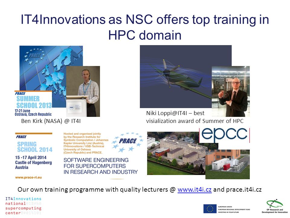 IT4Innovations as NSC offers top training in HPC domain Niki Loppi@IT4I – best visialization award of Summer of HPC Ben Kirk (NASA) @ IT4I Our own tra