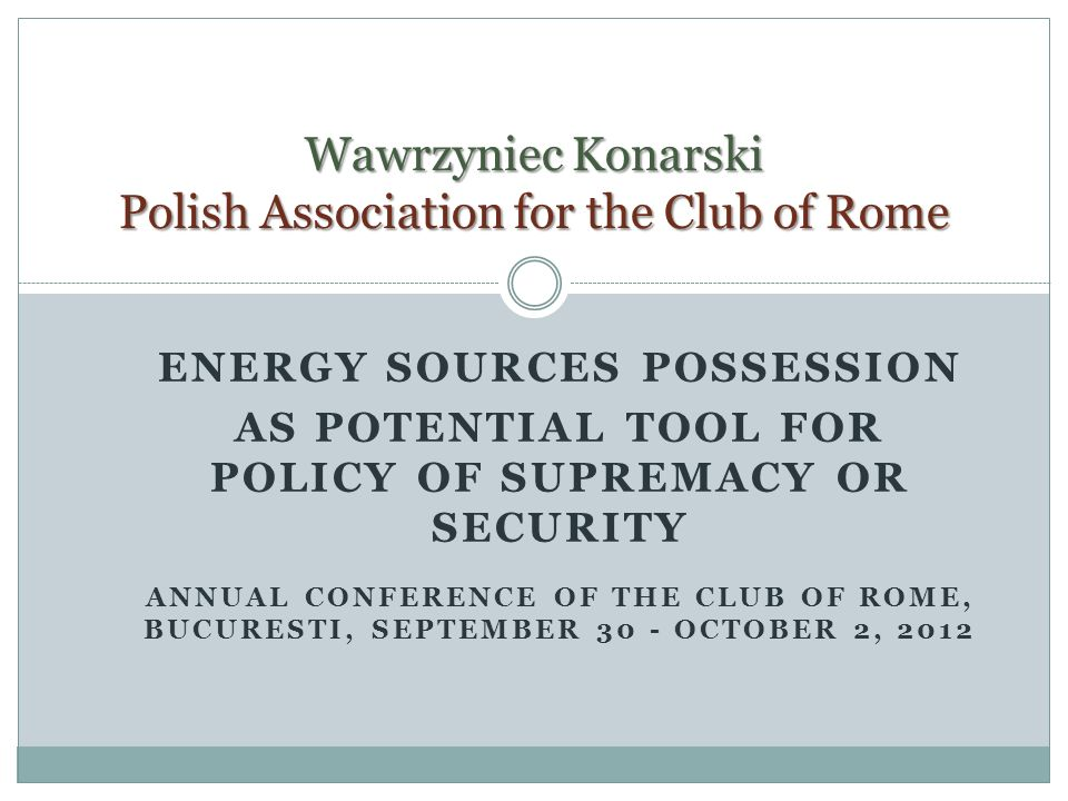 ENERGY SOURCES POSSESSION AS POTENTIAL TOOL FOR POLICY OF SUPREMACY OR SECURITY ANNUAL CONFERENCE OF THE CLUB OF ROME, BUCURESTI, SEPTEMBER 30 - OCTOBER 2, 2012 Wawrzyniec Konarski Polish Association for the Club of Rome
