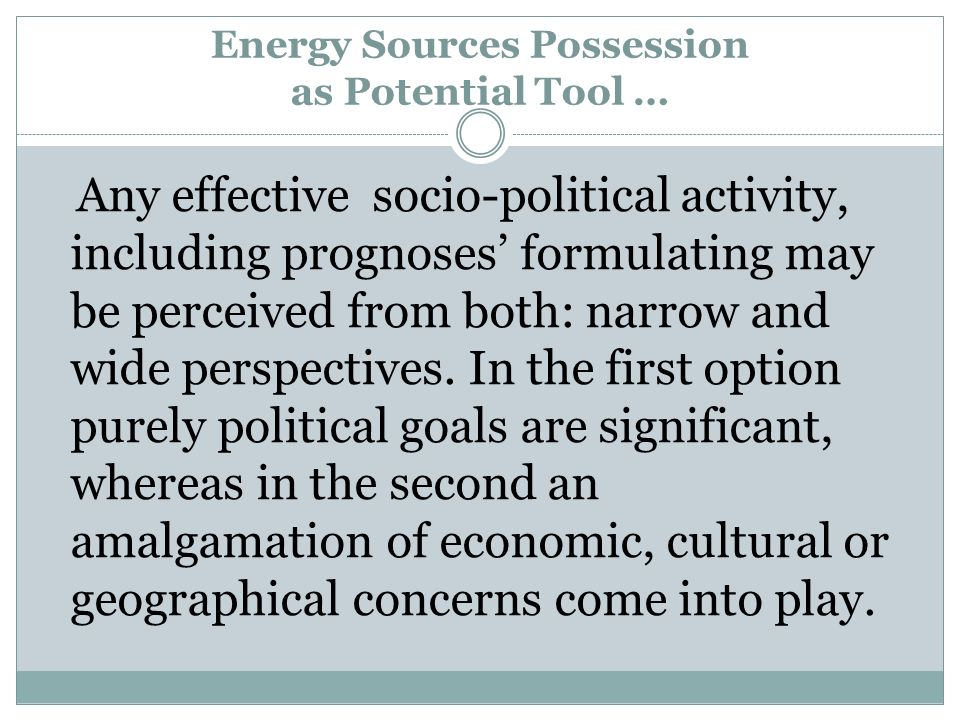 Energy Sources Possession as Potential Tool … Any effective socio-political activity, including prognoses formulating may be perceived from both: narrow and wide perspectives.