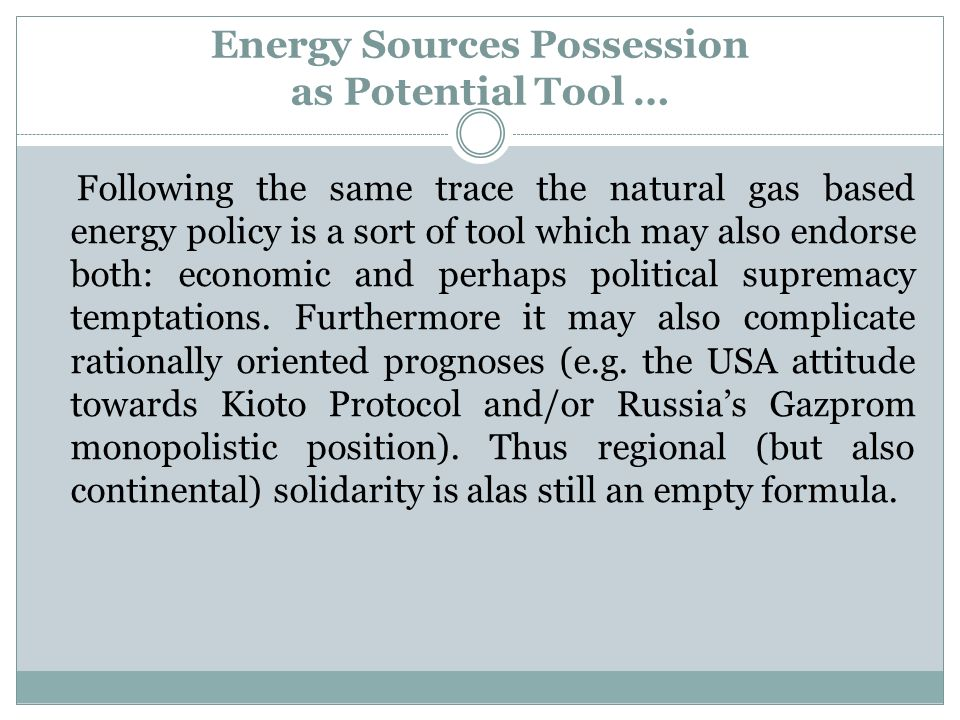 Energy Sources Possession as Potential Tool … Following the same trace the natural gas based energy policy is a sort of tool which may also endorse both: economic and perhaps political supremacy temptations.