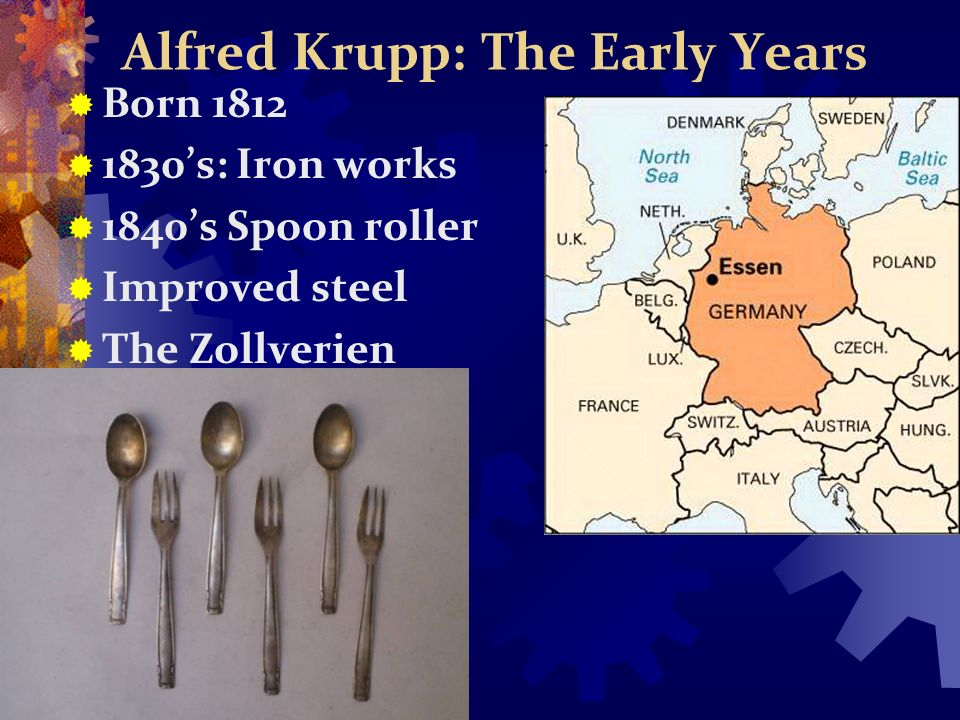 Alfred Krupp: The Early Years Born 1812 1830s: Iron works 1840s Spoon roller Improved steel The Zollverien