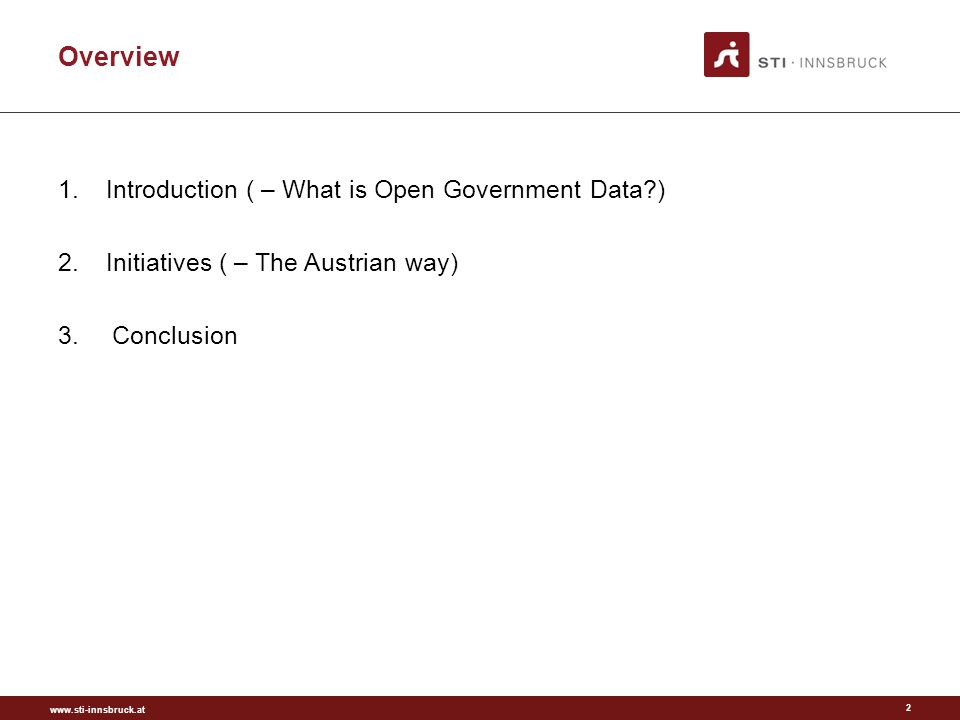 www.sti-innsbruck.at Overview 1.Introduction ( – What is Open Government Data?) 2.Initiatives ( – The Austrian way) 3.Conclusion 2