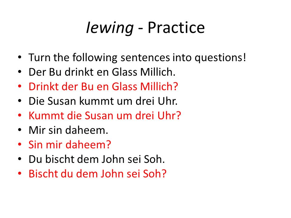 Iewing - Practice Turn the following sentences into questions! Der Bu drinkt en Glass Millich. Drinkt der Bu en Glass Millich? Die Susan kummt um drei