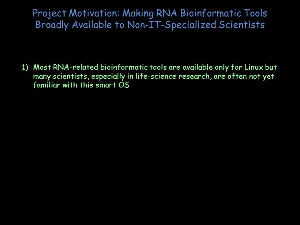 Project Motivation: Making RNA Bioinformatic Tools Broadly Available to Non-IT-Specialized Scientists 1)Most RNA-related bioinformatic tools are avail